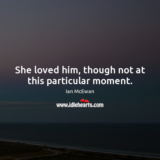 She loved him, though not at this particular moment. Ian McEwan Picture Quote