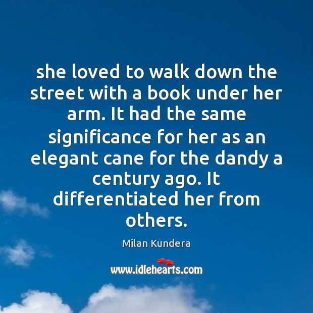 She loved to walk down the street with a book under her Milan Kundera Picture Quote