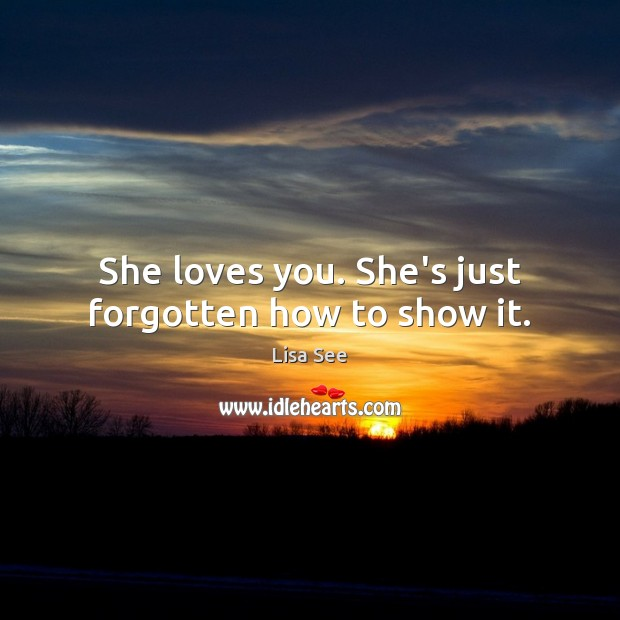 She loves you. She's just forgotten how to show it. Lisa See Picture Quote