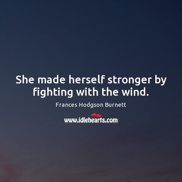 She made herself stronger by fighting with the wind. Frances Hodgson Burnett Picture Quote