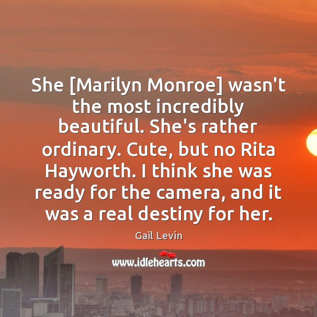 She [Marilyn Monroe] wasn't the most incredibly beautiful. She's rather ordinary. Cute, Image
