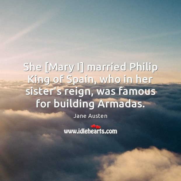 She [Mary I] married Philip King of Spain, who in her sister's Jane Austen Picture Quote
