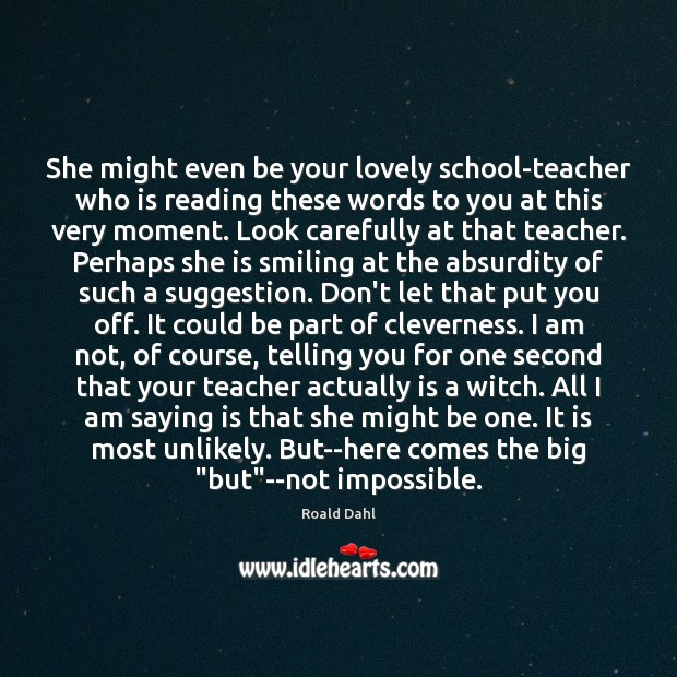 She might even be your lovely school-teacher who is reading these words Roald Dahl Picture Quote