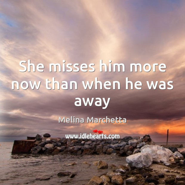 She misses him more now than when he was away Melina Marchetta Picture Quote