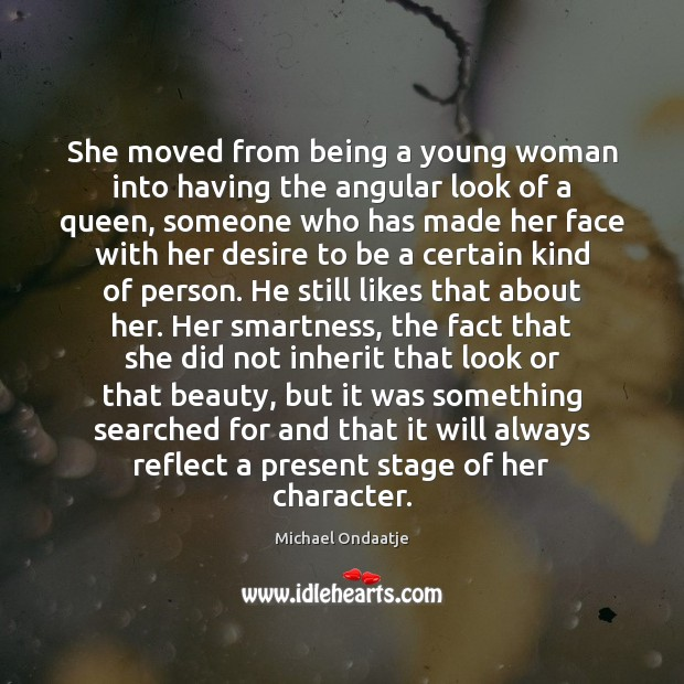 She moved from being a young woman into having the angular look Michael Ondaatje Picture Quote
