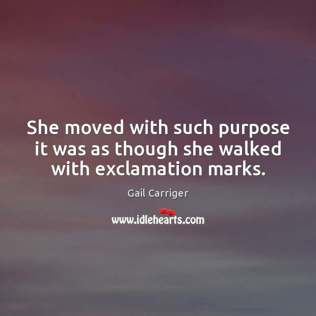 She moved with such purpose it was as though she walked with exclamation marks. Gail Carriger Picture Quote