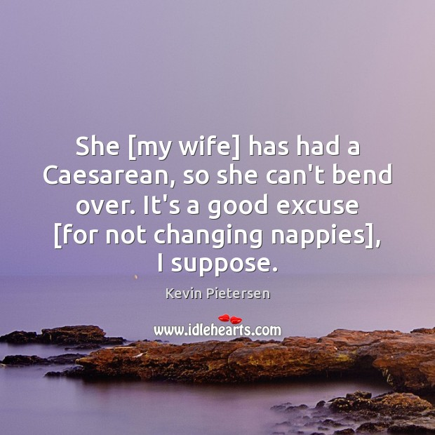 She [my wife] has had a Caesarean, so she can't bend over. Kevin Pietersen Picture Quote