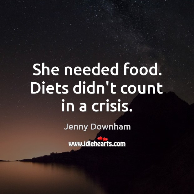 She needed food. Diets didn't count in a crisis. Jenny Downham Picture Quote
