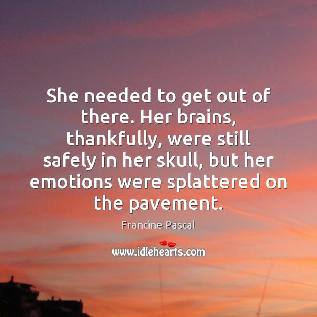 She needed to get out of there. Her brains, thankfully, were still Francine Pascal Picture Quote