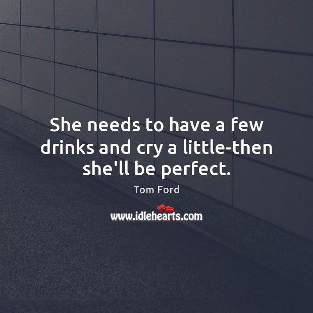 She needs to have a few drinks and cry a little-then she'll be perfect. Image