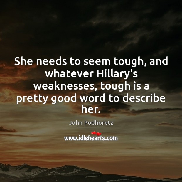 She needs to seem tough, and whatever Hillary's weaknesses, tough is a Image