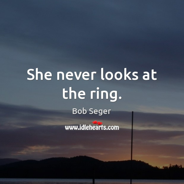 She never looks at the ring. Image