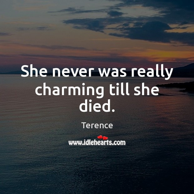 She never was really charming till she died. Terence Picture Quote
