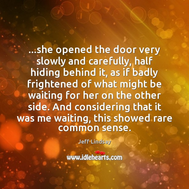 …she opened the door very slowly and carefully, half hiding behind it, Jeff Lindsay Picture Quote