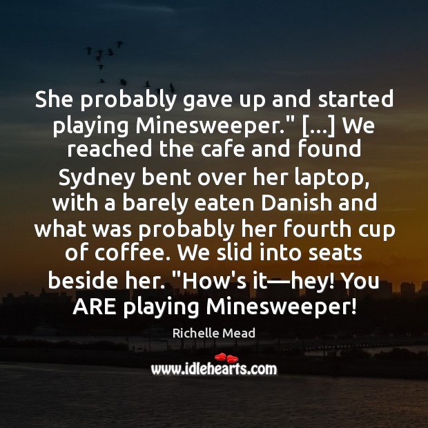 "Image, She probably gave up and started playing Minesweeper."" […] We reached the cafe"
