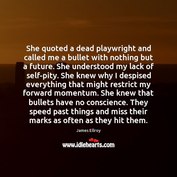 She quoted a dead playwright and called me a bullet with nothing James Ellroy Picture Quote