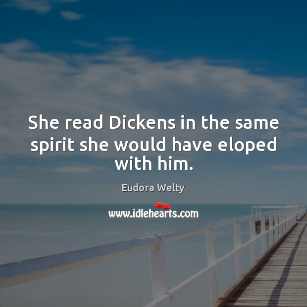 She read Dickens in the same spirit she would have eloped with him. Eudora Welty Picture Quote