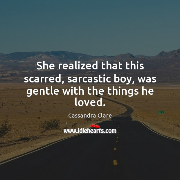 Image, She realized that this scarred, sarcastic boy, was gentle with the things he loved.
