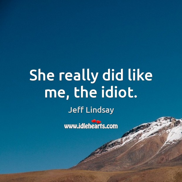 She really did like me, the idiot. Jeff Lindsay Picture Quote