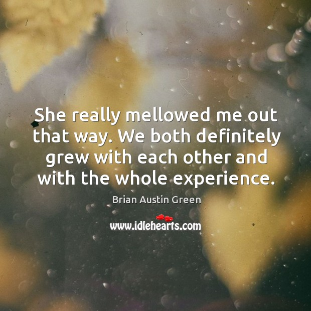 She really mellowed me out that way. We both definitely grew with each other and with the whole experience. Brian Austin Green Picture Quote