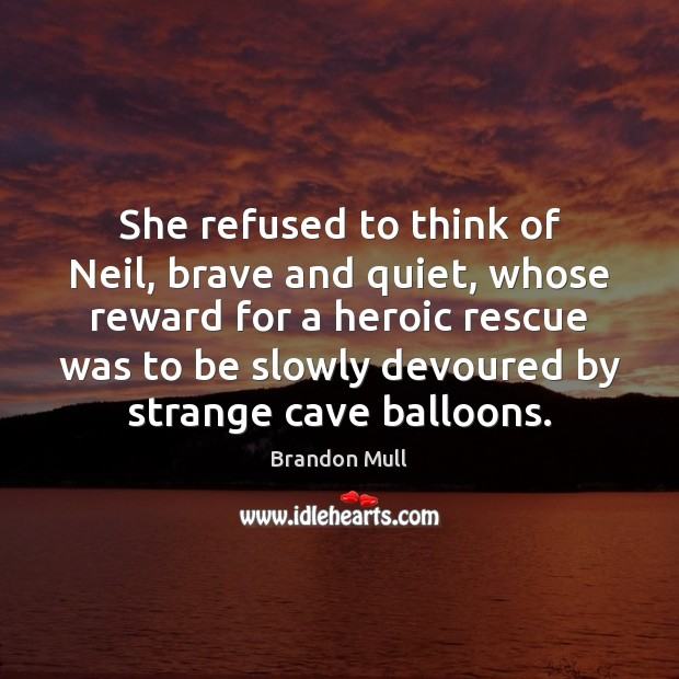 She refused to think of Neil, brave and quiet, whose reward for Brandon Mull Picture Quote