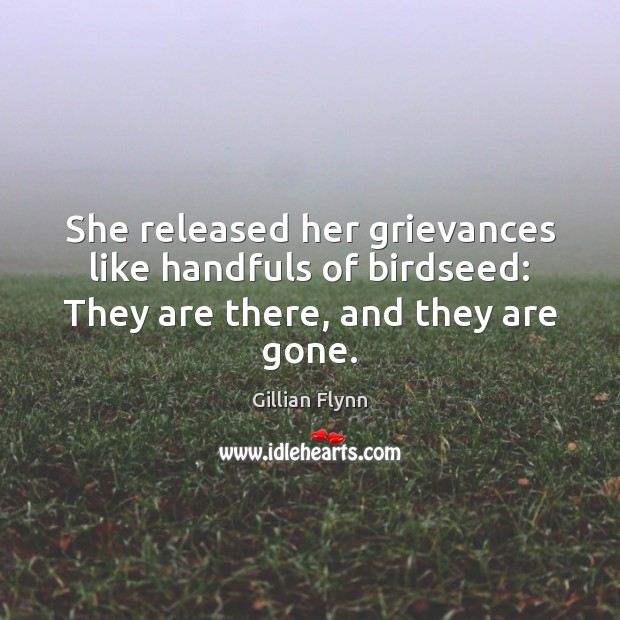 She released her grievances like handfuls of birdseed: They are there, and they are gone. Gillian Flynn Picture Quote