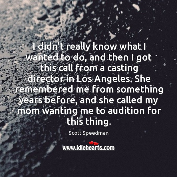 She remembered me from something years before, and she called my mom wanting me to audition for this thing. Scott Speedman Picture Quote