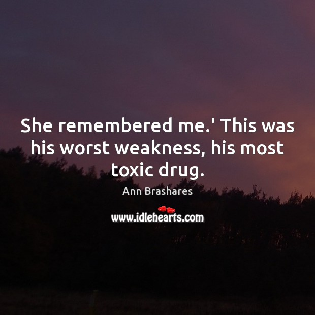 She remembered me.' This was his worst weakness, his most toxic drug. Toxic Quotes Image