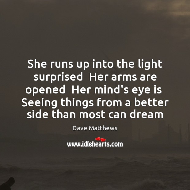 She runs up into the light surprised  Her arms are opened  Her Dave Matthews Picture Quote