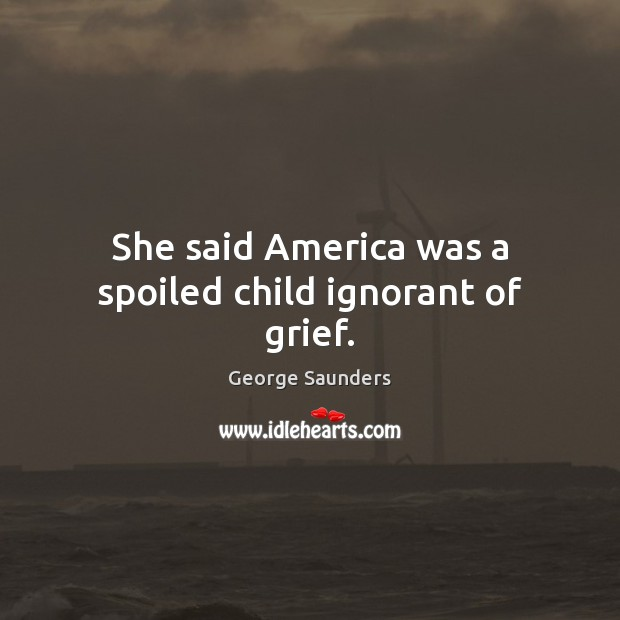 She said America was a spoiled child ignorant of grief. Image