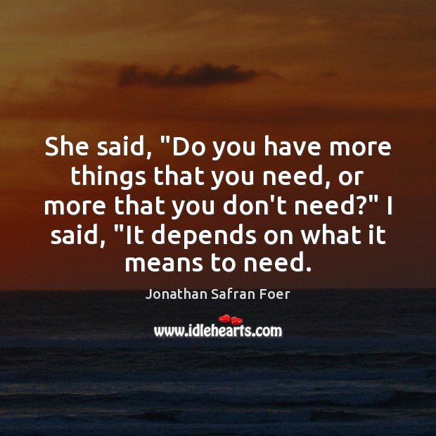 """She said, """"Do you have more things that you need, or more Jonathan Safran Foer Picture Quote"""