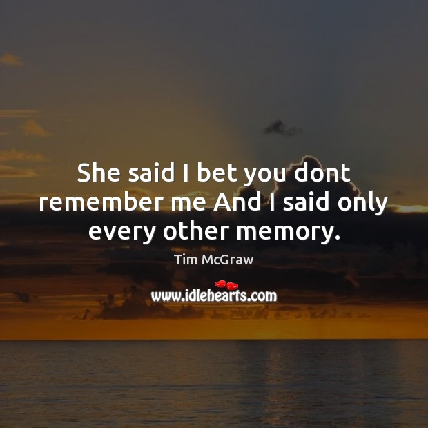 She said I bet you dont remember me And I said only every other memory. Tim McGraw Picture Quote