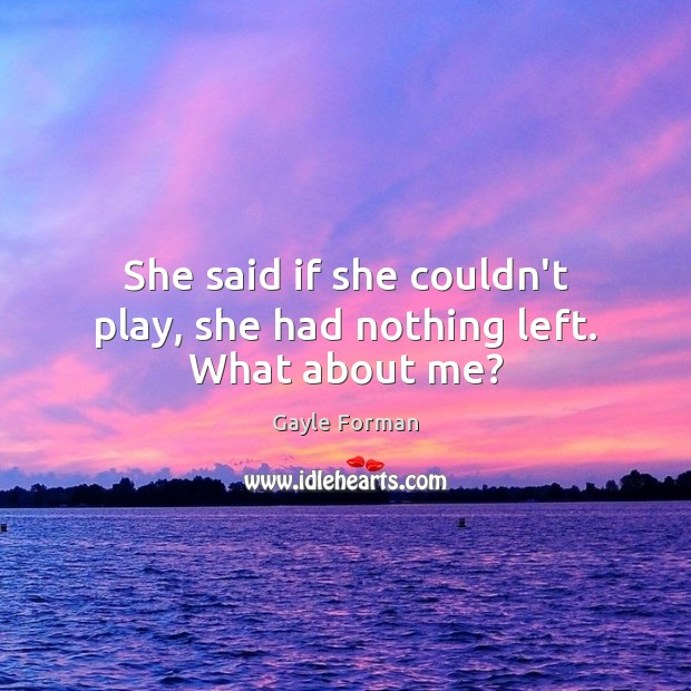 She said if she couldn't play, she had nothing left. What about me? Image