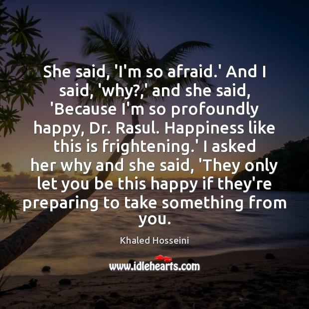 She said, 'I'm so afraid.' And I said, 'why?,' and Khaled Hosseini Picture Quote
