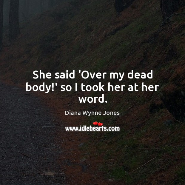 She said 'Over my dead body!' so I took her at her word. Image