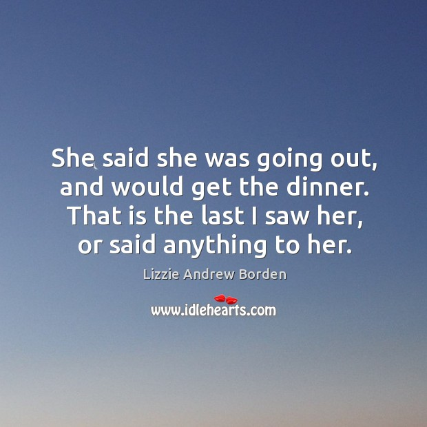 Image, She said she was going out, and would get the dinner. That is the last I saw her, or said anything to her.