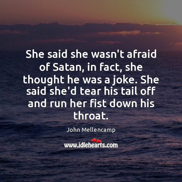 She said she wasn't afraid of Satan, in fact, she thought he John Mellencamp Picture Quote