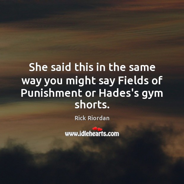 She said this in the same way you might say Fields of Punishment or Hades's gym shorts. Rick Riordan Picture Quote