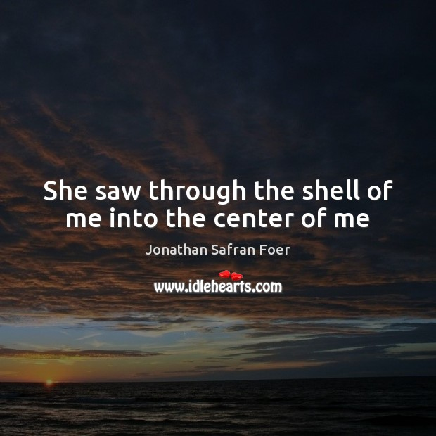 She saw through the shell of me into the center of me Jonathan Safran Foer Picture Quote