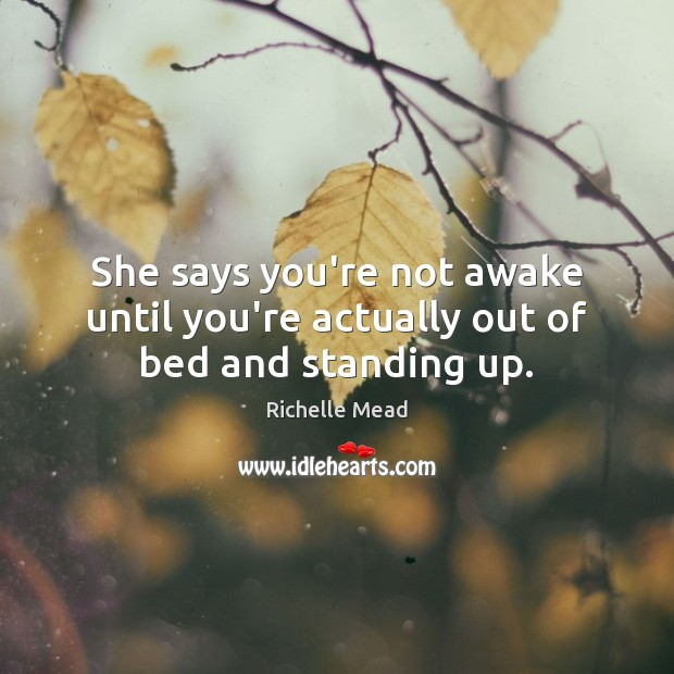She says you're not awake until you're actually out of bed and standing up. Richelle Mead Picture Quote