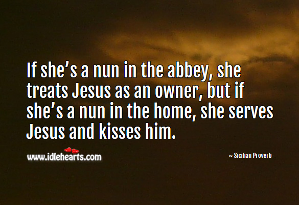 If she's a nun in the abbey, she treats jesus as an owner, but if she's a nun in the home, she serves jesus and kisses him. Sicilian Proverbs Image