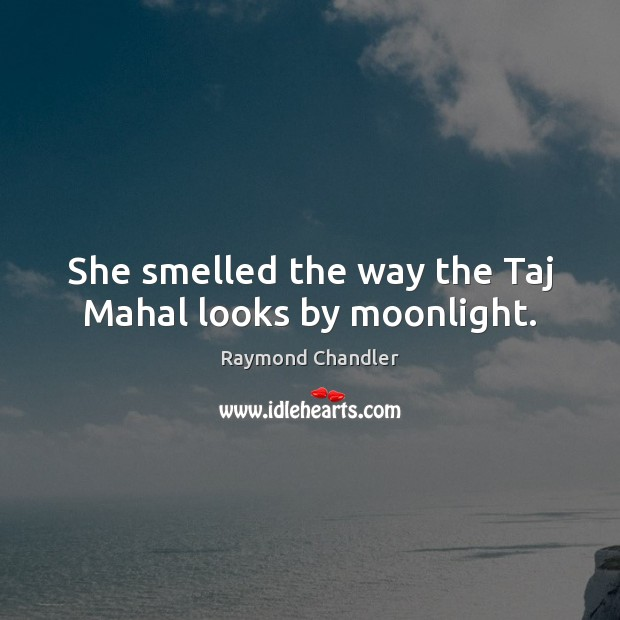 She smelled the way the Taj Mahal looks by moonlight. Raymond Chandler Picture Quote