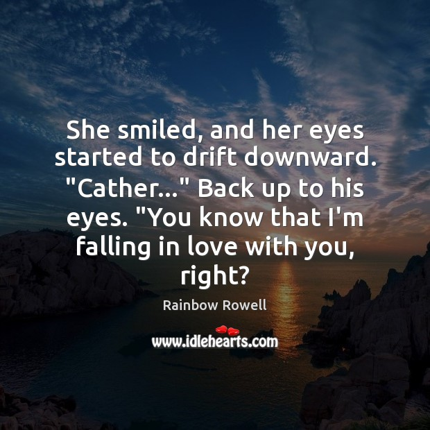 "She smiled, and her eyes started to drift downward. ""Cather…"" Back up Rainbow Rowell Picture Quote"