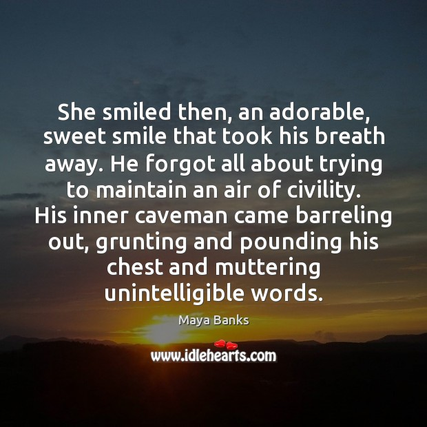 She smiled then, an adorable, sweet smile that took his breath away. Image