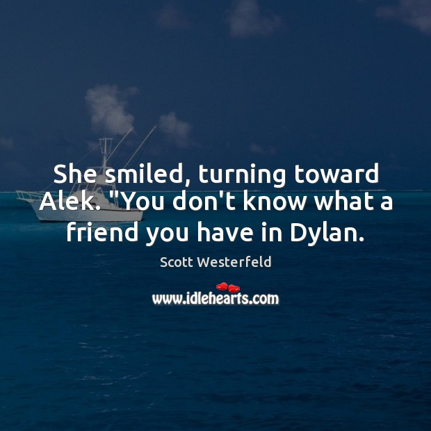 """Scott Westerfeld Picture Quote image saying: She smiled, turning toward Alek. """"You don't know what a friend you have in Dylan."""