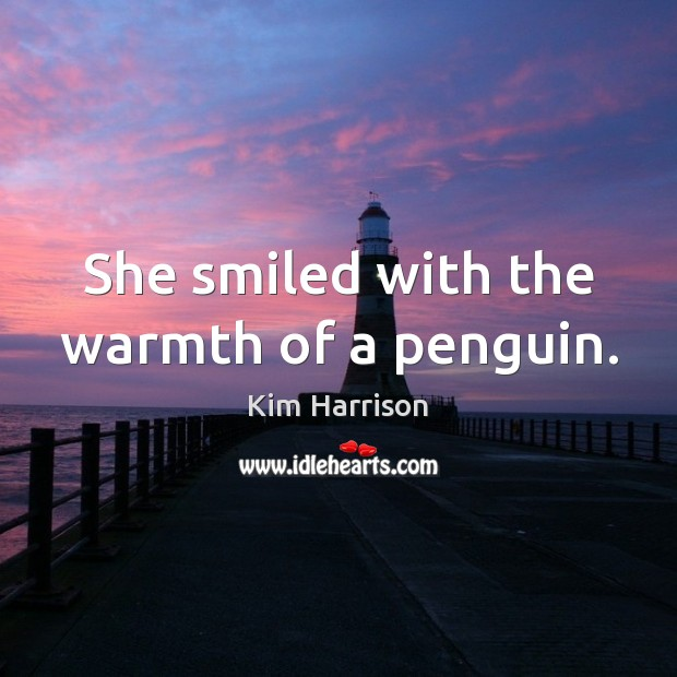 She smiled with the warmth of a penguin. Kim Harrison Picture Quote