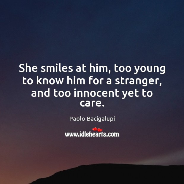 She smiles at him, too young to know him for a stranger, and too innocent yet to care. Image