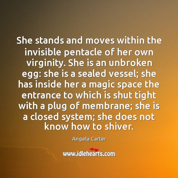 Image, She stands and moves within the invisible pentacle of her own virginity.