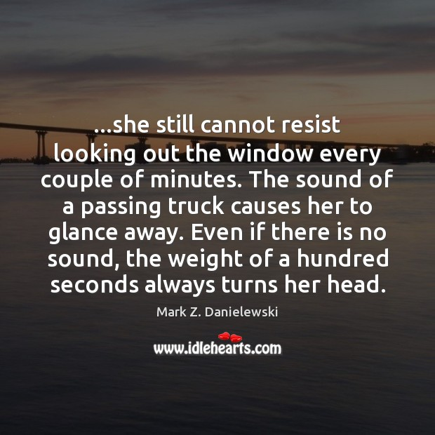 …she still cannot resist looking out the window every couple of minutes. Mark Z. Danielewski Picture Quote