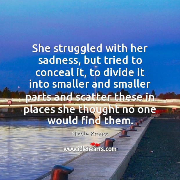 She struggled with her sadness, but tried to conceal it, to divide Nicole Krauss Picture Quote